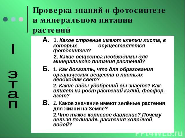 Проверка знаний о фотосинтезе и минеральном питании растений А. 1. Какое строение имеют клетки листа, в которых осуществляется фотосинтез? 2. Какие вещества необходимы для минерального питания растений? Б. 1. Как доказать, что для образования органи…