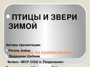 Экскурсия по краеведению ПТИЦЫ И ЗВЕРИ ЗИМОЙ Авторы презентации: Рогаль Алёна Да