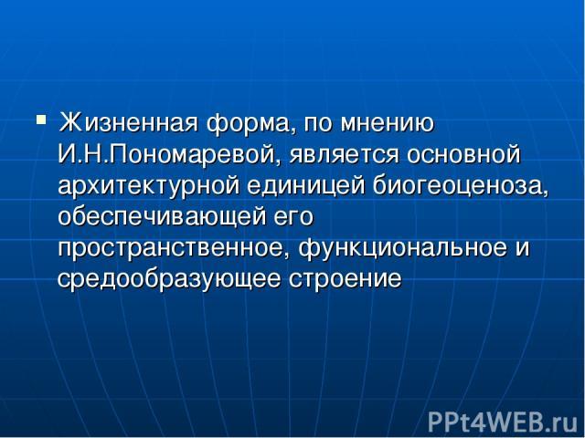 Жизненная форма, по мнению И.Н.Пономаревой, является основной архитектурной единицей биогеоценоза, обеспечивающей его пространственное, функциональное и средообразующее строение