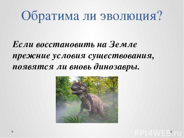 Обратима ли эволюция? Если восстановить на Земле прежние условия существования, появятся ли вновь динозавры.