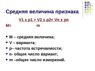 Средняя величина признака V1 х p1 + V2 х p2+ Vn х pn М= m М – средняя величина;