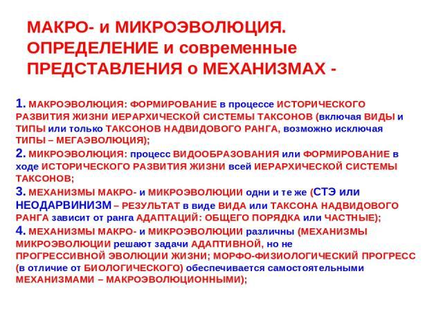 МАКРО- и МИКРОЭВОЛЮЦИЯ. ОПРЕДЕЛЕНИЕ и современные ПРЕДСТАВЛЕНИЯ о МЕХАНИЗМАХ - 1. МАКРОЭВОЛЮЦИЯ: ФОРМИРОВАНИЕ в процессе ИСТОРИЧЕСКОГО РАЗВИТИЯ ЖИЗНИ ИЕРАРХИЧЕСКОЙ СИСТЕМЫ ТАКСОНОВ (включая ВИДЫ и ТИПЫ или только ТАКСОНОВ НАДВИДОВОГО РАНГА, возможно…