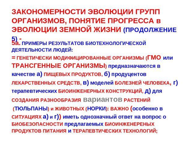 ЗАКОНОМЕРНОСТИ ЭВОЛЮЦИИ ГРУПП ОРГАНИЗМОВ, ПОНЯТИЕ ПРОГРЕССА в ЭВОЛЮЦИИ ЗЕМНОЙ ЖИЗНИ (ПРОДОЛЖЕНИЕ 5) - 5а. ПРИМЕРЫ РЕЗУЛЬТАТОВ БИОТЕХНОЛОГИЧЕСКОЙ ДЕЯТЕЛЬНОСТИ ЛЮДЕЙ: = ГЕНЕТИЧЕСКИ МОДИФИЦИРОВАННЫЕ ОРГАНИЗМЫ (ГМО или ТРАНСГЕННЫЕ ОРГАНИЗМЫ) предназнача…
