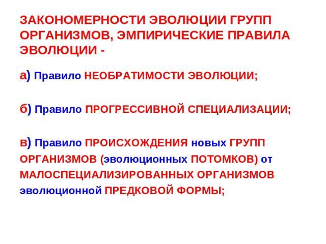 ЗАКОНОМЕРНОСТИ ЭВОЛЮЦИИ ГРУПП ОРГАНИЗМОВ, ЭМПИРИЧЕСКИЕ ПРАВИЛА ЭВОЛЮЦИИ - а) Правило НЕОБРАТИМОСТИ ЭВОЛЮЦИИ; б) Правило ПРОГРЕССИВНОЙ СПЕЦИАЛИЗАЦИИ; в) Правило ПРОИСХОЖДЕНИЯ новых ГРУПП ОРГАНИЗМОВ (эволюционных ПОТОМКОВ) от МАЛОСПЕЦИАЛИЗИРОВАННЫХ ОР…