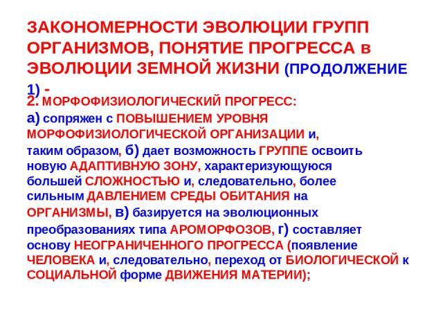 ЗАКОНОМЕРНОСТИ ЭВОЛЮЦИИ ГРУПП ОРГАНИЗМОВ, ПОНЯТИЕ ПРОГРЕССА в ЭВОЛЮЦИИ ЗЕМНОЙ ЖИЗНИ (ПРОДОЛЖЕНИЕ 1) - 2. МОРФОФИЗИОЛОГИЧЕСКИЙ ПРОГРЕСС: а) сопряжен с ПОВЫШЕНИЕМ УРОВНЯ МОРФОФИЗИОЛОГИЧЕСКОЙ ОРГАНИЗАЦИИ и, таким образом, б) дает возможность ГРУППЕ осв…