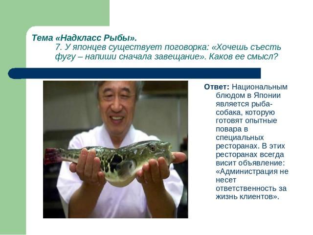 Тема «Надкласс Рыбы». 7. У японцев существует поговорка: «Хочешь съесть фугу – напиши сначала завещание». Каков ее смысл? Ответ: Национальным блюдом в Японии является рыба-собака, которую готовят опытные повара в специальных ресторанах. В этих ресто…