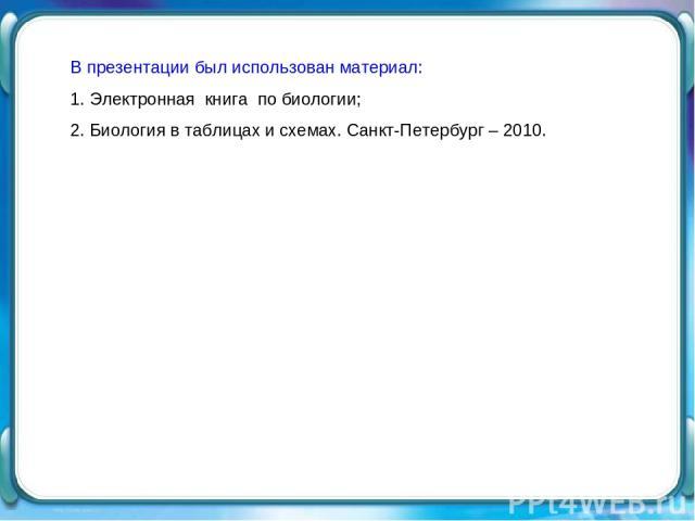 В презентации был использован материал: 1. Электронная книга по биологии; 2. Биология в таблицах и схемах. Санкт-Петербург – 2010.