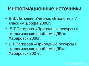 Информационные источники В.В. Латюшин Учебник «Биология» 7 класс -М.Дрофа,2000г.