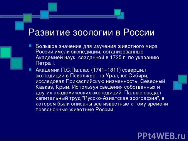Развитие зоологии в России Большое значение для изучения животного мира России имели экспедиции, организованные Академией наук, созданной в 1725 г. по указанию Петра I. Академик П.С.Паллас (1741–1811) совершил экспедиции в Поволжье, на Урал, юг Сиби…