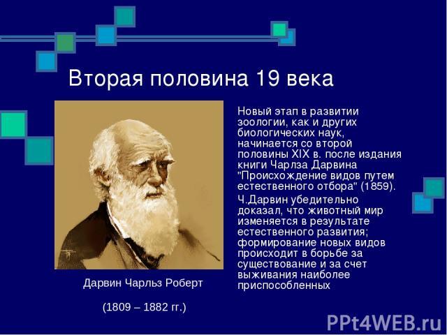 Вторая половина 19 века Новый этап в развитии зоологии, как и других биологических наук, начинается со второй половины XIX в. после издания книги Чарлза Дарвина