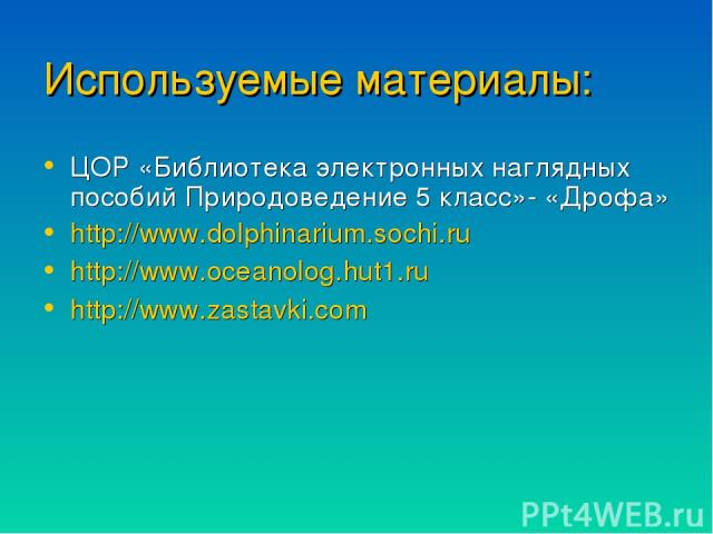 Используемые материалы: ЦОР «Библиотека электронных наглядных пособий Природоведение 5 класс»- «Дрофа» http://www.dolphinarium.sochi.ru http://www.oceanolog.hut1.ru http://www.zastavki.com