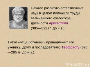 Начало развитию естественных наук в целом положили труды величайшего философа др