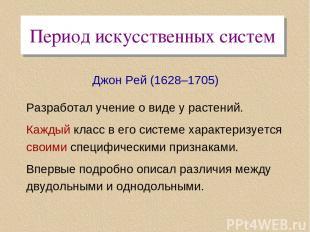 Период искусственных систем Джон Рей (1628–1705) Разработал учение о виде у раст