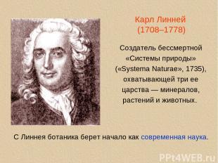 Карл Линней (1708–1778) Создатель бессмертной «Системы природы» («Systema Natura