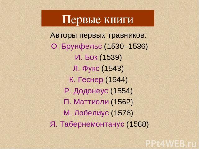 Авторы первых травников: О. Брунфельс (1530–1536) И. Бок (1539) Л. Фукс (1543) К. Геснер (1544) Р. Додонеус (1554) П. Маттиоли (1562) М. Лобелиус (1576) Я. Табернемонтанус (1588) Первые книги