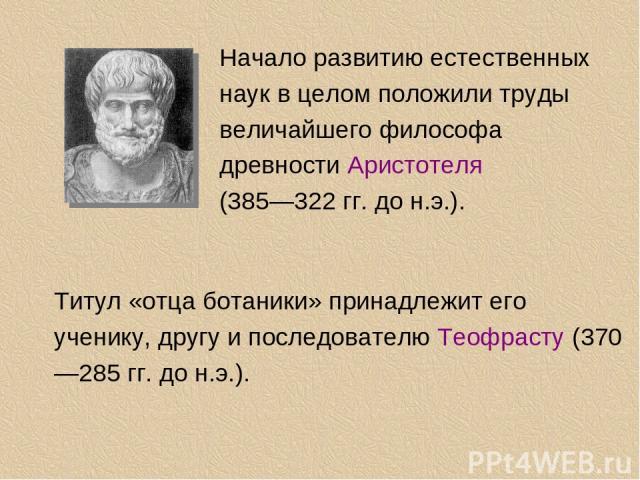 Начало развитию естественных наук в целом положили труды величайшего философа древности Аристотеля (385—322 гг. до н.э.). Титул «отца ботаники» принадлежит его ученику, другу и последователю Теофрасту (370—285 гг. до н.э.).