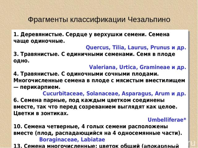 Фрагменты классификации Чезальпино 1. Деревянистые. Сердце у верхушки семени. Семена чаще одиночные. Quercus, Tilia, Laurus, Prunus и др. 3. Травянистые. С единичными семенами. Семя в плоде одно. Valeriana, Urtica, Gramineae и др. 4. Травянистые. С …