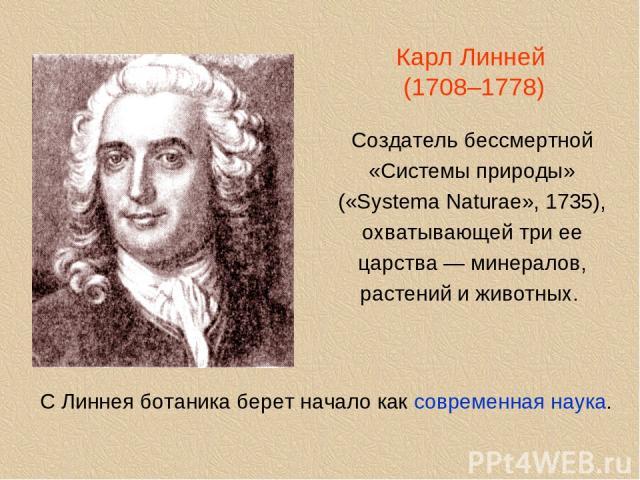 Карл Линней (1708–1778) Создатель бессмертной «Системы природы» («Systema Naturae», 1735), охватывающей три ее царства — минералов, растений и животных. С Линнея ботаника берет начало как современная наука.