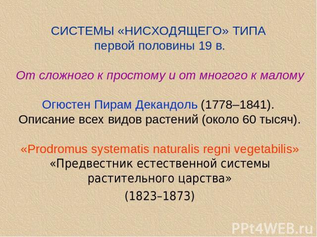 СИСТЕМЫ «НИСХОДЯЩЕГО» ТИПА первой половины 19 в. От сложного к простому и от многого к малому Огюстен Пирам Декандоль (1778–1841). Описание всех видов растений (около 60 тысяч). «Prodromus systematis naturalis regni vegetabilis» «Предвестник естеств…