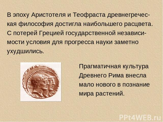 В эпоху Аристотеля и Теофраста древнегречес-кая философия достигла наибольшего расцвета. С потерей Грецией государственной независи-мости условия для прогресса науки заметно ухудшились. Прагматичная культура Древнего Рима внесла мало нового в познан…