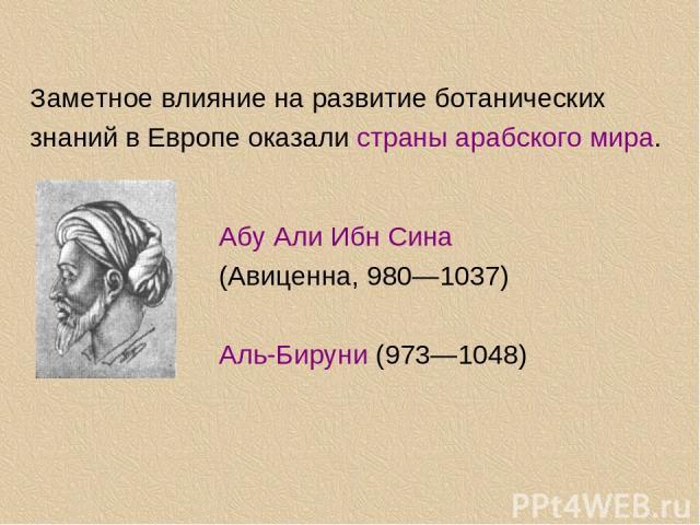 Заметное влияние на развитие ботанических знаний в Европе оказали страны арабского мира. Абу Али Ибн Сина (Авиценна, 980—1037) Аль-Бируни (973—1048)