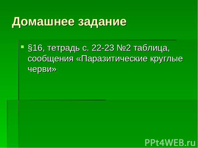 Домашнее задание §16, тетрадь с. 22-23 №2 таблица, сообщения «Паразитические круглые черви»