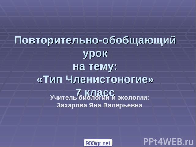 Повторительно-обобщающий урок на тему: «Тип Членистоногие» 7 класс Учитель биологии и экологии: Захарова Яна Валерьевна 900igr.net