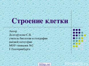Строение клетки Автор Долгорукова С.В. учитель биологии и географии высшей катег