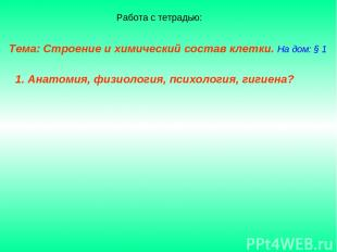 Тема: Строение и химический состав клетки. На дом: § 1 1. Анатомия, физиология,