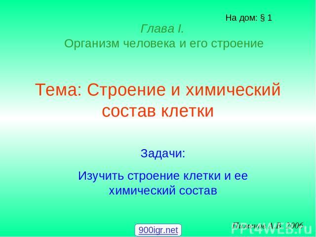 Тема: Строение и химический состав клетки На дом: § 1 Пименов А.В. 2006 Глава I. Организм человека и его строение Задачи: Изучить строение клетки и ее химический состав 900igr.net