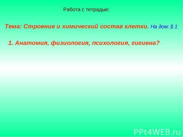 Тема: Строение и химический состав клетки. На дом: § 1 1. Анатомия, физиология, психология, гигиена? Работа с тетрадью: