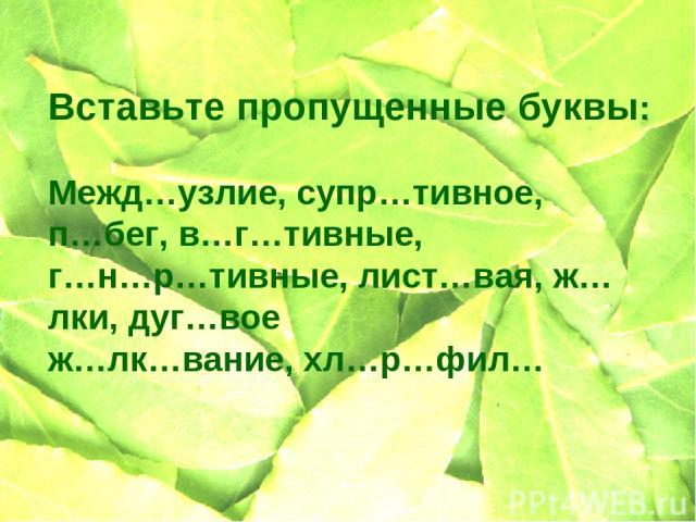 Вставьте пропущенные буквы: Межд…узлие, супр…тивное, п…бег, в…г…тивные, г…н…р…тивные, лист…вая, ж…лки, дуг…вое ж…лк…вание, хл…р…фил…