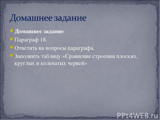 Домашнее задание Параграф 18. Ответить на вопросы параграфа. Заполнить таблицу «Сравнение строения плоских, круглых и кольчатых червей»