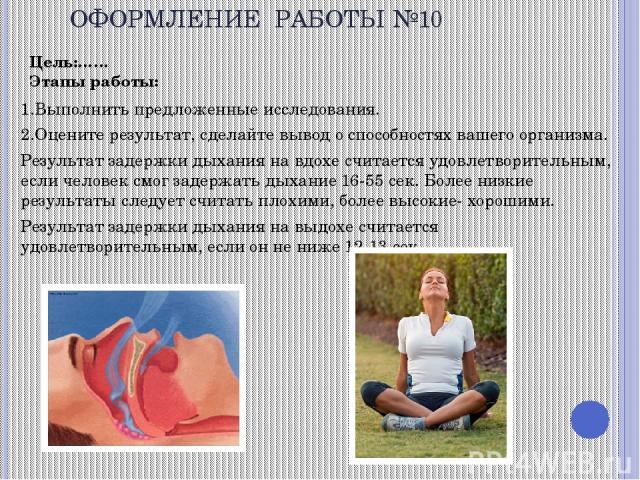 ОФОРМЛЕНИЕ РАБОТЫ №10 Цель:…… Этапы работы: 1.Выполнить предложенные исследования. 2.Оцените результат, сделайте вывод о способностях вашего организма. Результат задержки дыхания на вдохе считается удовлетворительным, если человек смог задержать дых…