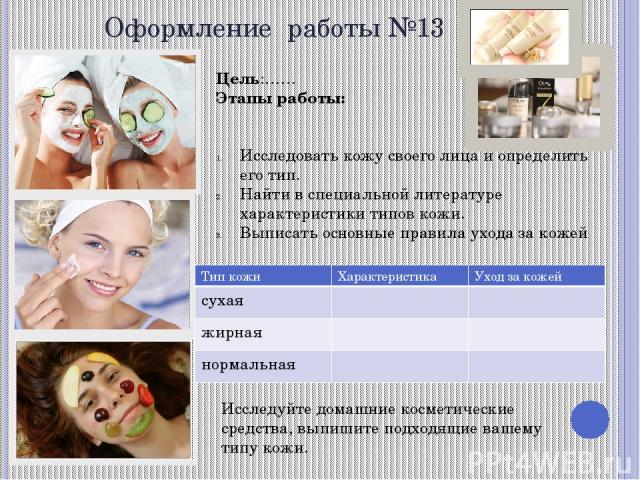 Оформление работы №13 Цель:…… Этапы работы: Исследовать кожу своего лица и определить его тип. Найти в специальной литературе характеристики типов кожи. Выписать основные правила ухода за кожей Исследуйте домашние косметические средства, выпишите по…