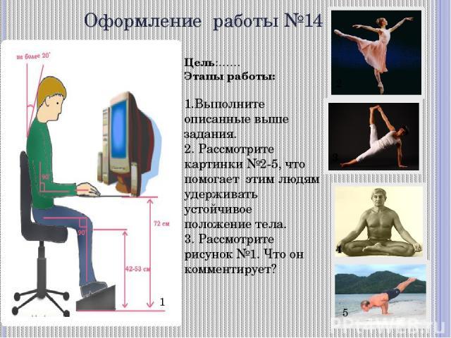 Оформление работы №14 Цель:…… Этапы работы: 1.Выполните описанные выше задания. 2. Рассмотрите картинки №2-5, что помогает этим людям удерживать устойчивое положение тела. 3. Рассмотрите рисунок №1. Что он комментирует? 1 2 3 4 5