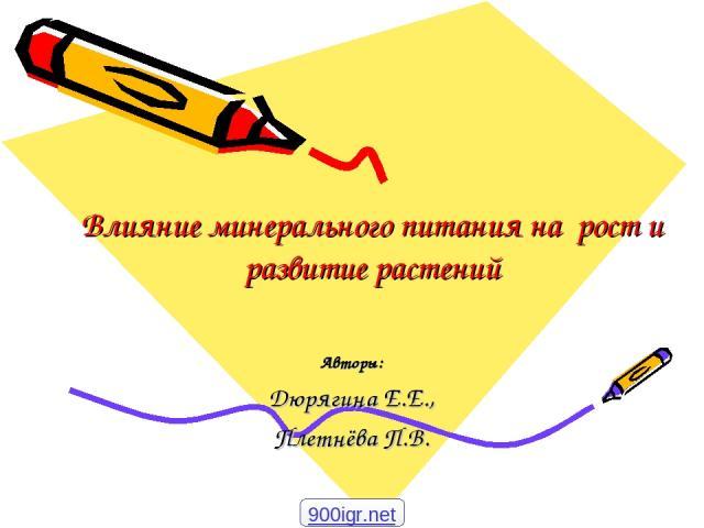 Влияние минерального питания на рост и развитие растений Авторы: Дюрягина Е.Е., Плетнёва П.В. 900igr.net
