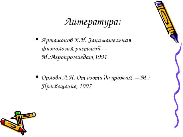 Литература: Артамонов В.И. Занимательная физиология растений – М.:Агропромиздат,1991 Орлова А.Н. От азота до урожая. – М.: Просвещение, 1997