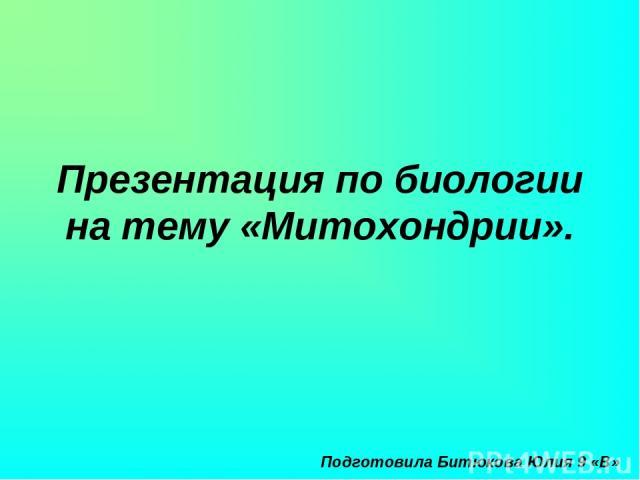 Презентация по биологии на тему «Митохондрии». Подготовила Битюкова Юлия 9 «В»