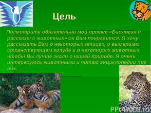 Цель Посмотрите обязательно мой проект «Биология и рассказы о животных» он Вам п