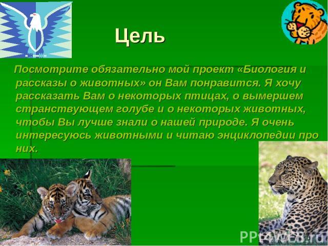 Цель Посмотрите обязательно мой проект «Биология и рассказы о животных» он Вам понравится. Я хочу рассказать Вам о некоторых птицах, о вымершем странствующем голубе и о некоторых животных, чтобы Вы лучше знали о нашей природе. Я очень интересуюсь жи…