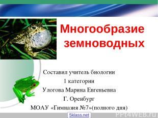 Многообразие земноводных Составил учитель биологии 1 категории Улогова Марина Ев