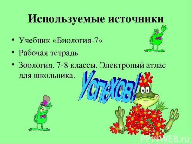 Используемые источники Учебник «Биология-7» Рабочая тетрадь Зоология. 7-8 классы. Электроный атлас для школьника.