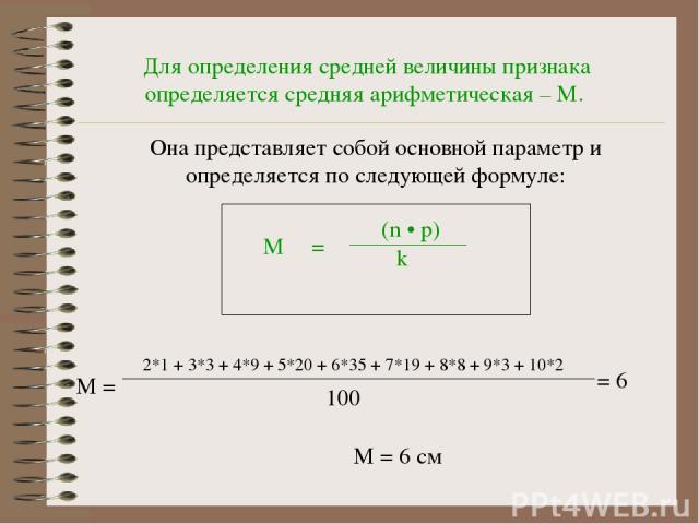 Для определения средней величины признака определяется средняя арифметическая – М. Она представляет собой основной параметр и определяется по следующей формуле: М = Σ (n • р) k М = 2*1 + 3*3 + 4*9 + 5*20 + 6*35 + 7*19 + 8*8 + 9*3 + 10*2 100 = 6 М = 6 см