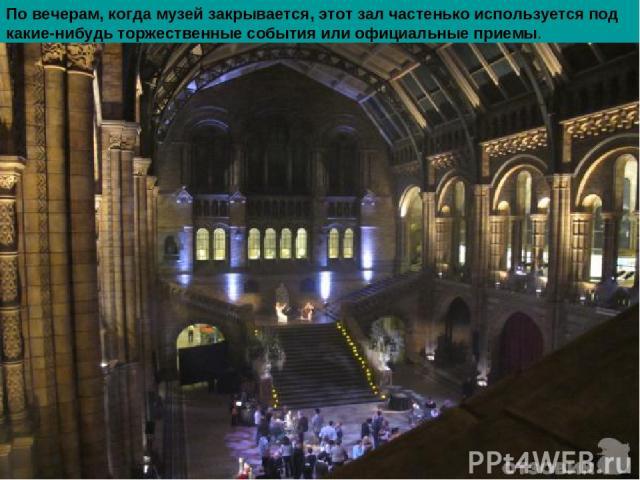 По вечерам, когда музей закрывается, этот зал частенько используется под какие-нибудь торжественные события или официальные приемы.