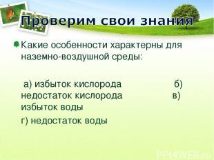 Какие особенности характерны для наземно-воздушной среды: а) избыток кислорода б