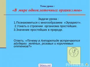 Тема урока : «В мире одноклеточных организмов» Задачи урока : 1.Познакомиться с