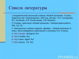 Список литературы 1.Академический школьный учебник «Живой организм». 6 класс. Из