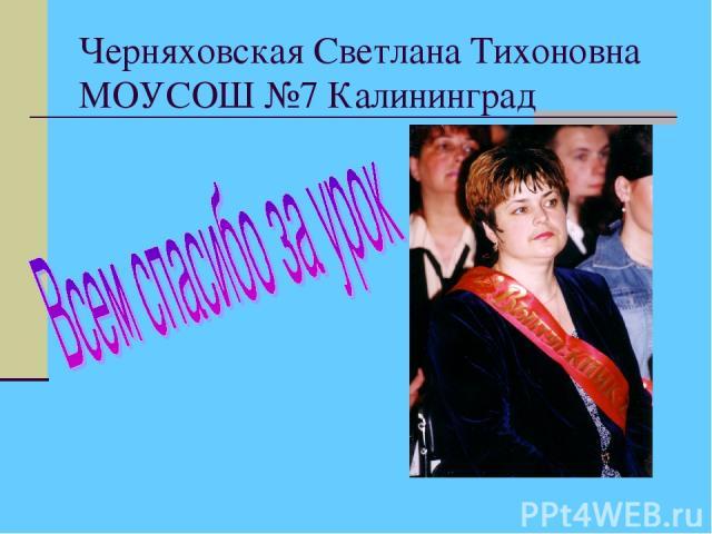 Черняховская Светлана Тихоновна МОУСОШ №7 Калининград