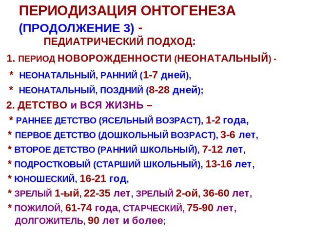ПЕРИОДИЗАЦИЯ ОНТОГЕНЕЗА (ПРОДОЛЖЕНИЕ 3) - ПЕДИАТРИЧЕСКИЙ ПОДХОД: 1. ПЕРИОД НОВОРОЖДЕННОСТИ (НЕОНАТАЛЬНЫЙ) - * НЕОНАТАЛЬНЫЙ, РАННИЙ (1-7 дней), * НЕОНАТАЛЬНЫЙ, ПОЗДНИЙ (8-28 дней); 2. ДЕТСТВО и ВСЯ ЖИЗНЬ – * РАННЕЕ ДЕТСТВО (ЯСЕЛЬНЫЙ ВОЗРАСТ), 1-2 год…